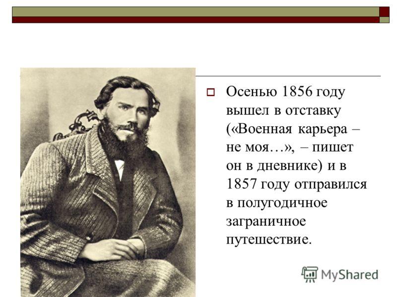 Осенью 1856 году вышел в отставку («Военная карьера – не моя…», – пишет он в дневнике) и в 1857 году отправился в полугодичное заграничное путешествие.