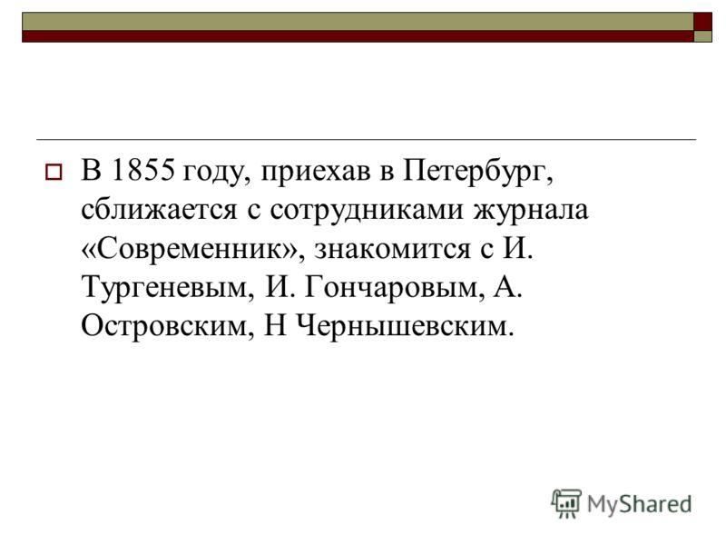 В 1855 году, приехав в Петербург, сближается с сотрудниками журнала «Современник», знакомится с И. Тургеневым, И. Гончаровым, А. Островским, Н Чернышевским.