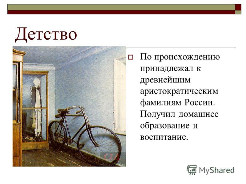 Детство По происхождению принадлежал к древнейшим аристократическим фамилиям России. Получил домашнее образование и воспитание.