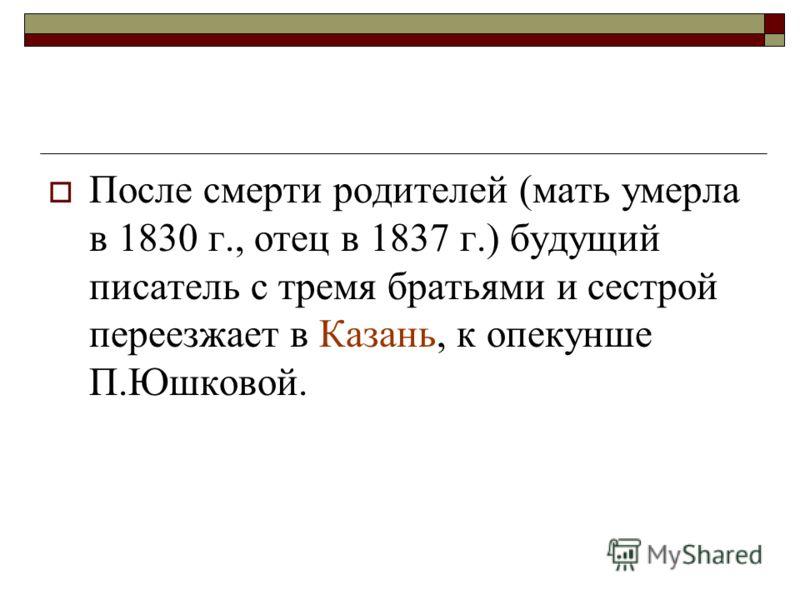 После смерти родителей (мать умерла в 1830 г., отец в 1837 г.) будущий писатель с тремя братьями и сестрой переезжает в Казань, к опекунше П.Юшковой.