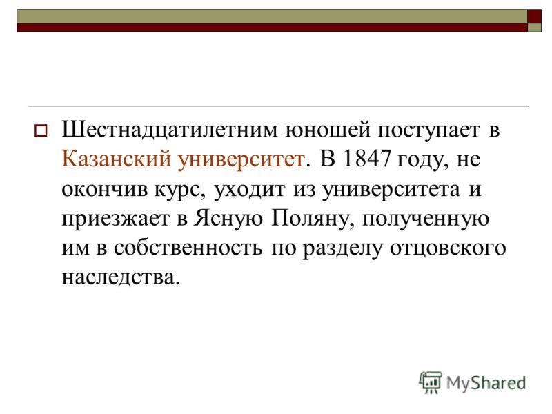 Шестнадцатилетним юношей поступает в Казанский университет. В 1847 году, не окончив курс, уходит из университета и приезжает в Ясную Поляну, полученную им в собственность по разделу отцовского наследства.