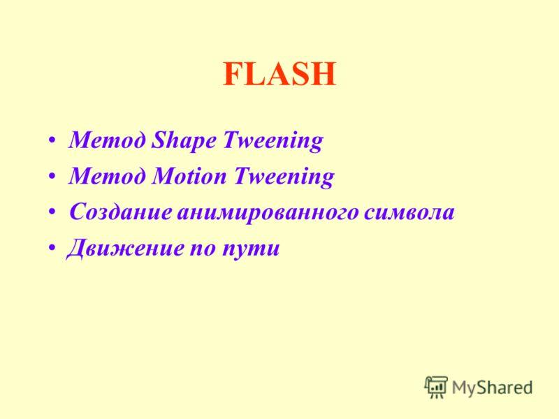 FLASH Метод Shape Tweening Метод Motion Tweening Создание анимированного символа Движение по пути