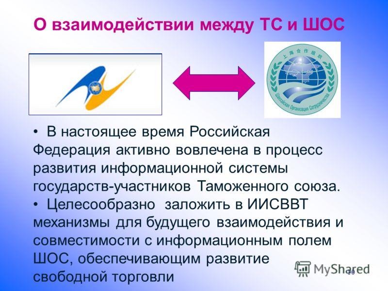 О взаимодействии между ТС и ШОС 10 В настоящее время Российская Федерация активно вовлечена в процесс развития информационной системы государств-участников Таможенного союза. Целесообразно заложить в ИИСВВТ механизмы для будущего взаимодействия и сов