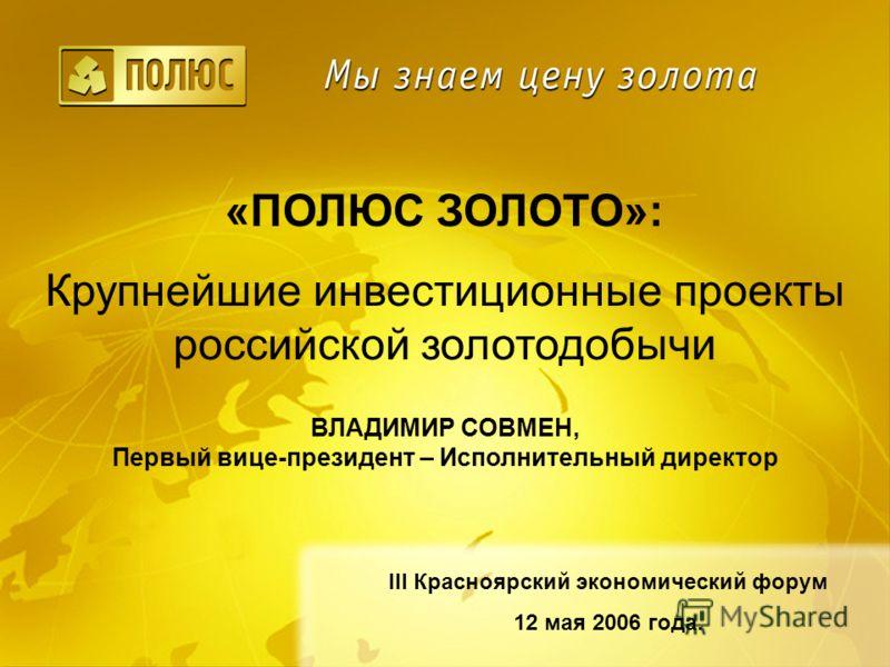 «ПОЛЮС ЗОЛОТО»: Крупнейшие инвестиционные проекты российской золотодобычи III Красноярский экономический форум 12 мая 2006 года. ВЛАДИМИР СОВМЕН, Первый вице-президент – Исполнительный директор