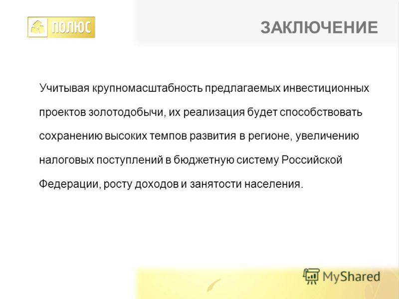 Учитывая крупномасштабность предлагаемых инвестиционных проектов золотодобычи, их реализация будет способствовать сохранению высоких темпов развития в регионе, увеличению налоговых поступлений в бюджетную систему Российской Федерации, росту доходов и
