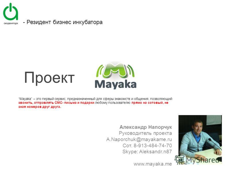 Mayaka – это первый сервис, предназначенный для сферы знакомств и общения, позволяющий звонить, отправлять СМС- письма и подарки любому пользователю прямо на сотовый, не зная номеров друг друга. Александр Напорчук Руководитель проекта A.Naporchuk@may