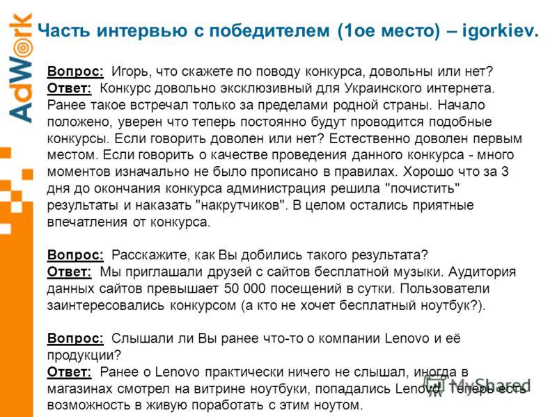 Часть интервью с победителем (1ое место) – igorkiev. Вопрос: Игорь, что скажете по поводу конкурса, довольны или нет? Ответ: Конкурс довольно эксклюзивный для Украинского интернета. Ранее такое встречал только за пределами родной страны. Начало полож