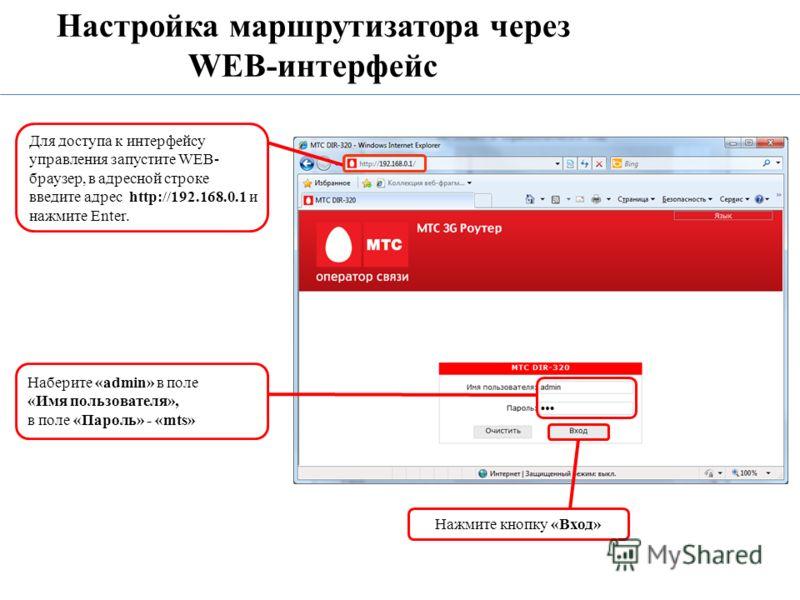 Настройка маршрутизатора через WEB-интерфейс Для доступа к интерфейсу управления запустите WEB- браузер, в адресной строке введите адрес http://192.168.0.1 и нажмите Enter. Наберите «admin» в поле «Имя пользователя», в поле «Пароль» - «mts» Нажмите к
