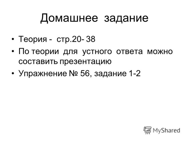 Домашнее задание Теория - стр.20- 38 По теории для устного ответа можно составить презентацию Упражнение 56, задание 1-2