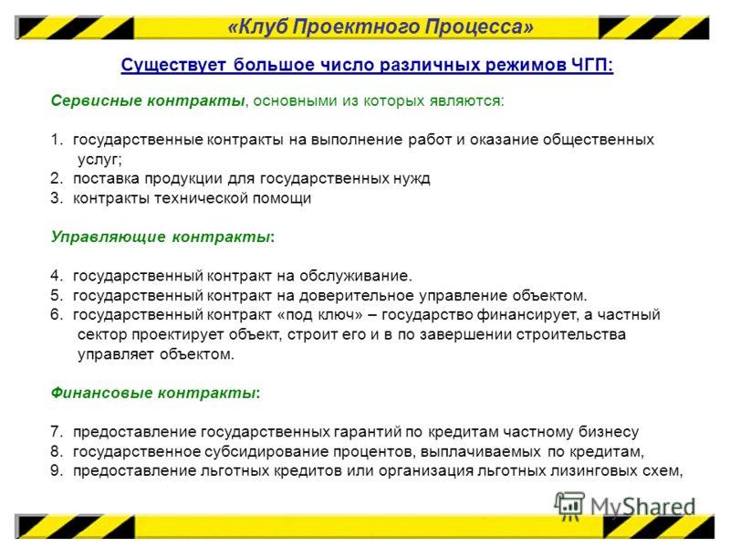 «Клуб Проектного Процесса» Существует большое число различных режимов ЧГП: Сервисные контракты, основными из которых являются: 1. государственные контракты на выполнение работ и оказание общественных услуг; 2. поставка продукции для государственных н