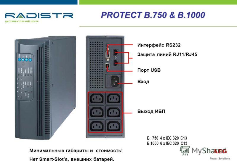 PROTECT B.750 & B.1000 Минимальные габариты и стоимость! Нет Smart-Slota, внешних батарей. B. 750 4 x IEC 320 C13 B.1000 6 x IEC 320 C13 Интерфейс RS232 Защита линий RJ11/RJ45 Порт USB Вход Выход ИБП