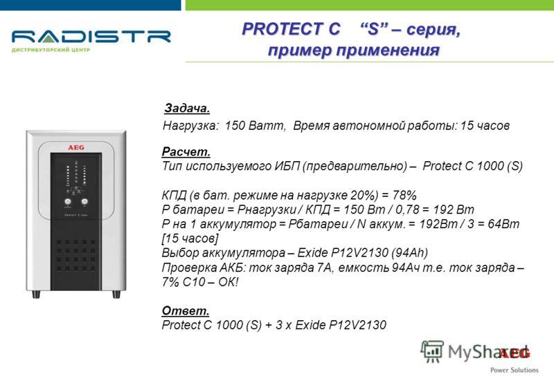 PROTECT C S – серия, пример применения Задача. Нагрузка: 150 Ватт, Время автономной работы: 15 часов Расчет. Тип используемого ИБП (предварительно) – Protect C 1000 (S) КПД (в бат. режиме на нагрузке 20%) = 78% Р батареи = Pнагрузки / КПД = 150 Вт /