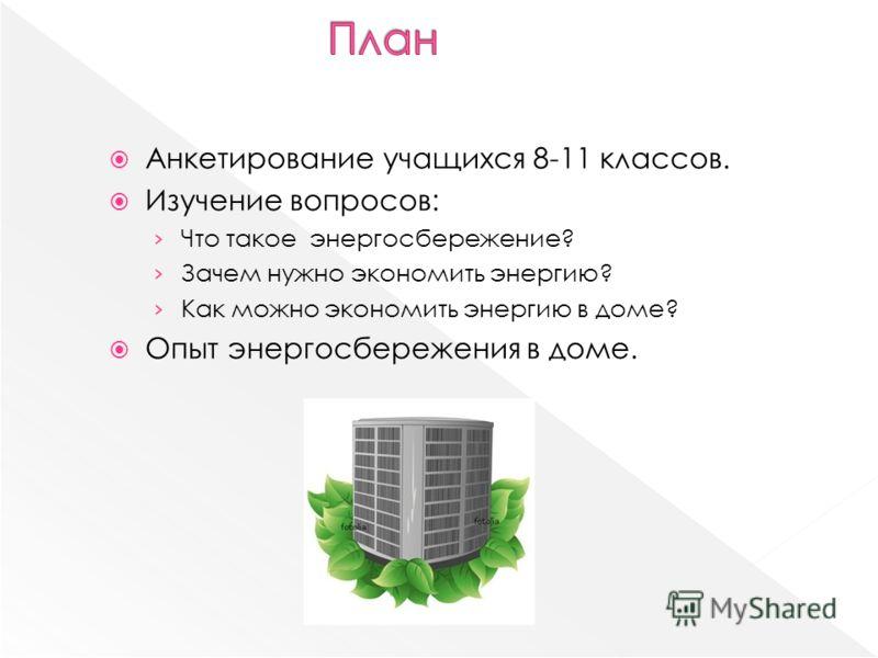 Анкетирование учащихся 8-11 классов. Изучение вопросов: Что такое энергосбережение? Зачем нужно экономить энергию? Как можно экономить энергию в доме? Опыт энергосбережения в доме.