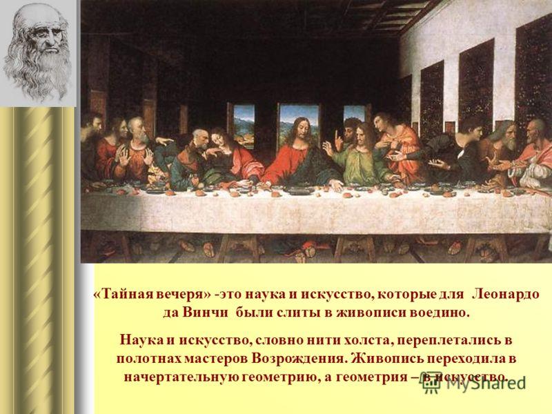 «Тайная вечеря» -это наука и искусство, которые для Леонардо да Винчи были слиты в живописи воедино. Наука и искусство, словно нити холста, переплетались в полотнах мастеров Возрождения. Живопись переходила в начертательную геометрию, а геометрия – в