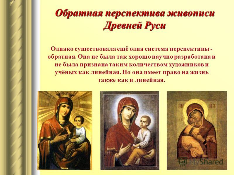 Обратная перспектива живописи Древней Руси Однако существовала ещё одна система перспективы - обратная. Она не была так хорошо научно разработана и не была признана таким количеством художников и учёных как линейная. Но она имеет право на жизнь также