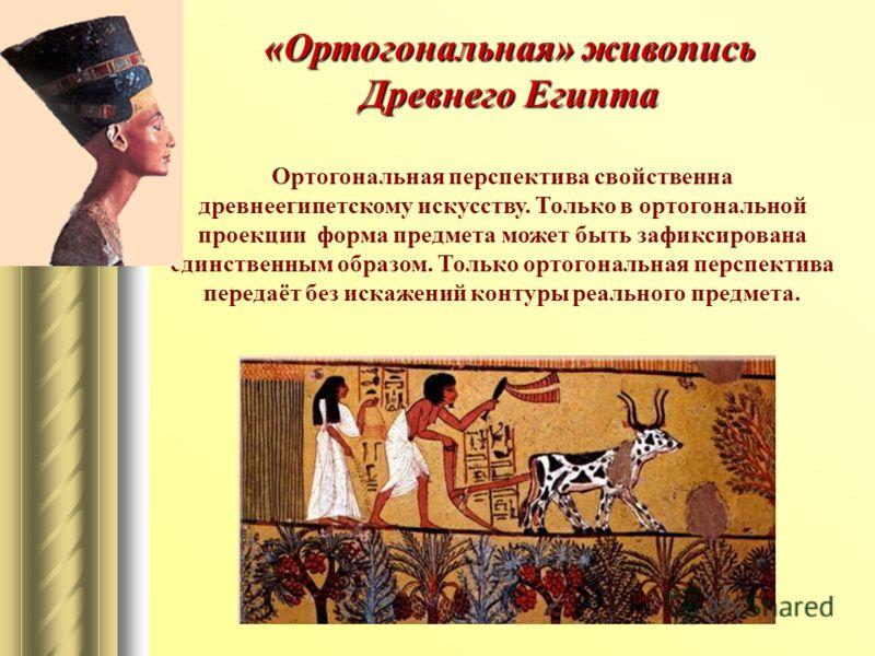 «Ортогональная» живопись Древнего Египта Ортогональная перспектива свойственна древнеегипетскому искусству. Только в ортогональной проекции форма предмета может быть зафиксирована единственным образом. Только ортогональная перспектива передаёт без ис