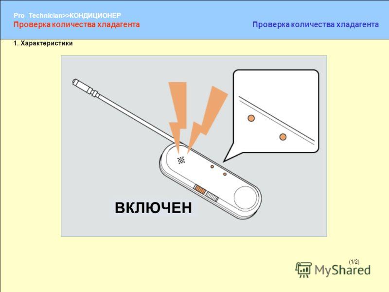 (1/2) Pro Technician>>КОНДИЦИОНЕР (1/2) 1. Характеристики Проверка количества хладагента ВКЛЮЧЕН
