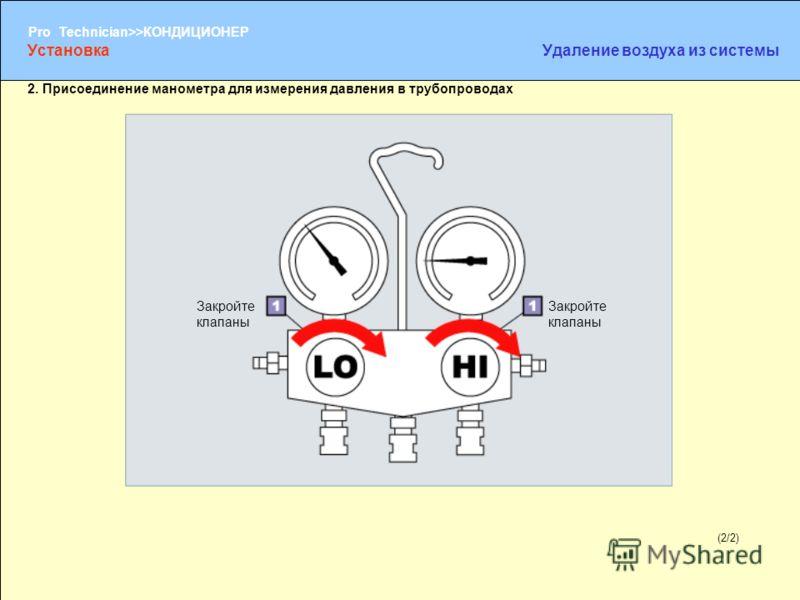 (1/2) Pro Technician>>КОНДИЦИОНЕР (2/2) 2. Присоединение манометра для измерения давления в трубопроводах Закройте клапаны УстановкаУдаление воздуха из системы
