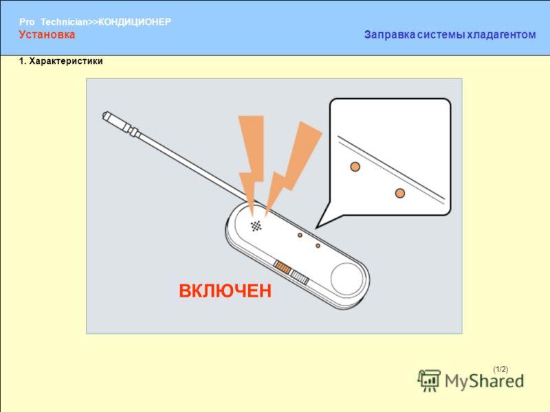 (1/2) Pro Technician>>КОНДИЦИОНЕР (1/2) 1. Характеристики УстановкаЗаправка системы хладагентом ВКЛЮЧЕН