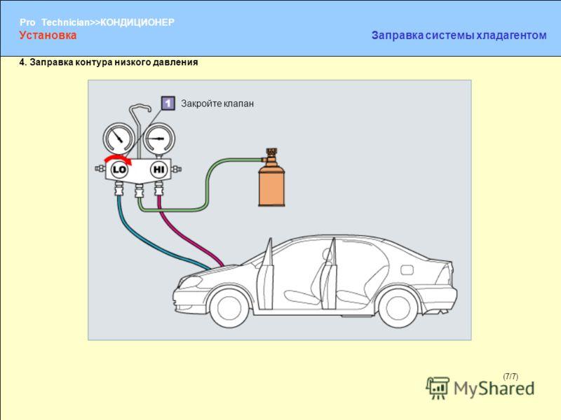(1/2) Pro Technician>>КОНДИЦИОНЕР (7/7) Закройте клапан УстановкаЗаправка системы хладагентом 4. Заправка контура низкого давления