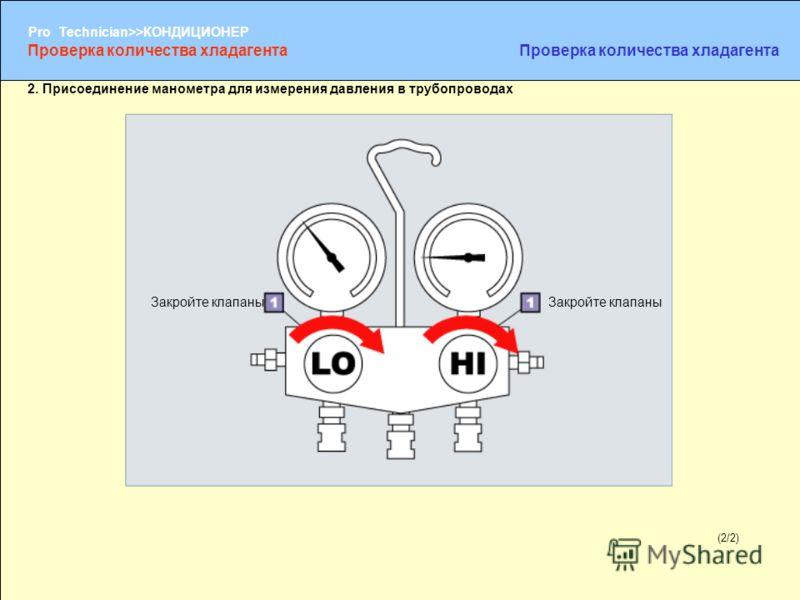 (1/2) Pro Technician>>КОНДИЦИОНЕР (2/2) 2. Присоединение манометра для измерения давления в трубопроводах Закройте клапаны Проверка количества хладагента