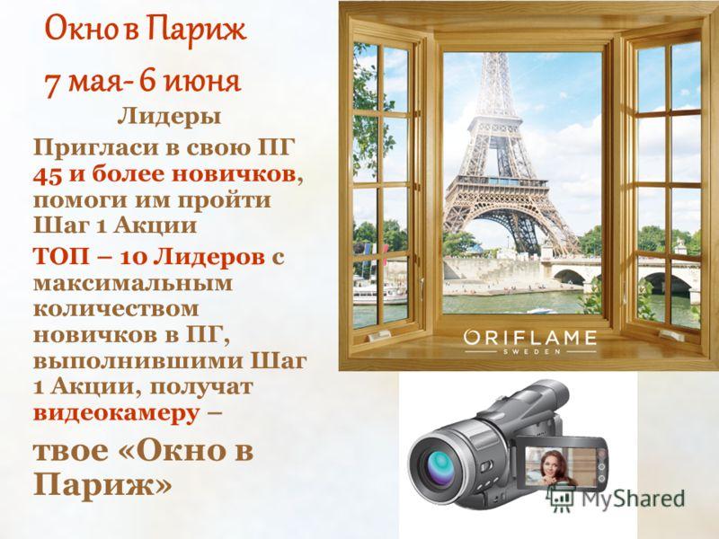 Окно в Париж 7 мая- 6 июня Лидеры Пригласи в свою ПГ 45 и более новичков, помоги им пройти Шаг 1 Акции ТОП – 10 Лидеров с максимальным количеством новичков в ПГ, выполнившими Шаг 1 Акции, получат видеокамеру – твое «Окно в Париж»