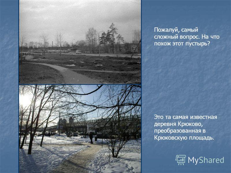 Пожалуй, самый сложный вопрос. На что похож этот пустырь? Это та самая известная деревня Крюково, преобразованная в Крюковскую площадь.