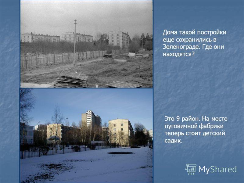 Дома такой постройки еще сохранились в Зеленограде. Где они находятся? Это 9 район. На месте пуговичной фабрики теперь стоит детский садик.