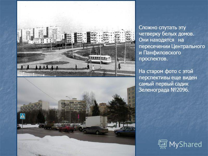 Сложно спутать эту четверку белых домов. Они находятся … пересечении Центрального и Панфиловского проспектов. На старом фото с этой перспективы еще виден самый первый садик Зеленограда 2096. на