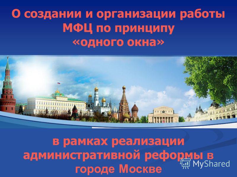 О создании и организации работы МФЦ по принципу «одного окна» в рамках реализации административной реформы в городе Москве