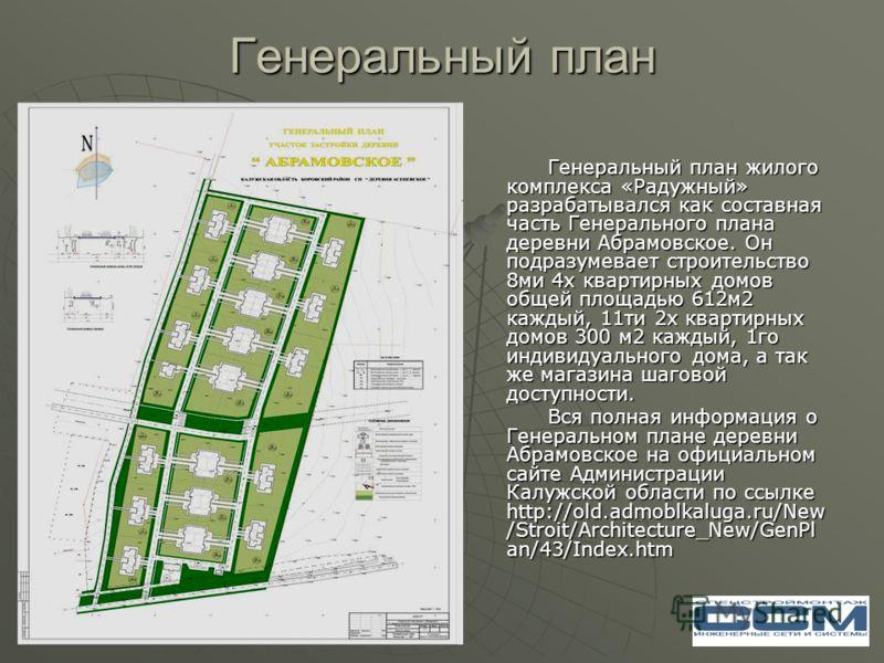 Генеральный план Генеральный план жилого комплекса «Радужный» разрабатывался как составная часть Генерального плана деревни Абрамовское. Он подразумевает строительство 8ми 4х квартирных домов общей площадью 612м2 каждый, 11ти 2х квартирных домов 300