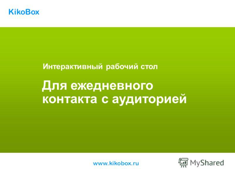 Интерактивный рабочий стол Для ежедневного контакта с аудиторией KikoBox www.kikobox.ru