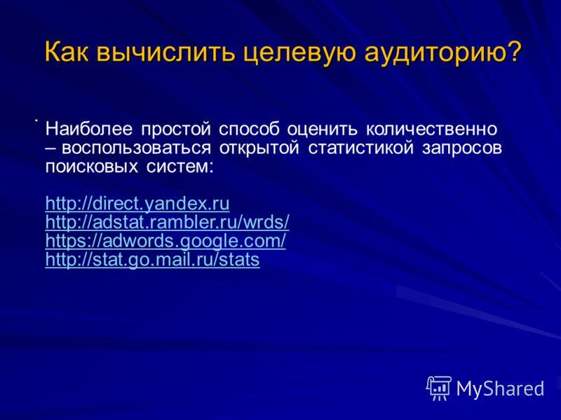 Как вычислить целевую аудиторию?. Наиболее простой способ оценить количественно – воспользоваться открытой статистикой запросов поисковых систем: http://direct.yandex.ru http://adstat.rambler.ru/wrds/ https://adwords.google.com/ http://stat.go.mail.r