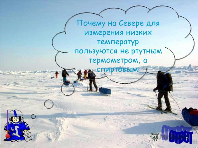 Почему на Севере для измерения низких температур пользуются не ртутным термометром, а спиртовым.