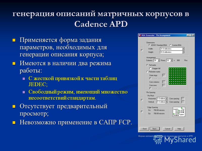 генерация описаний матричных корпусов в Cadence APD Применяется форма задания параметров, необходимых для генерации описания корпуса; Применяется форма задания параметров, необходимых для генерации описания корпуса; Имеются в наличии два режима работ
