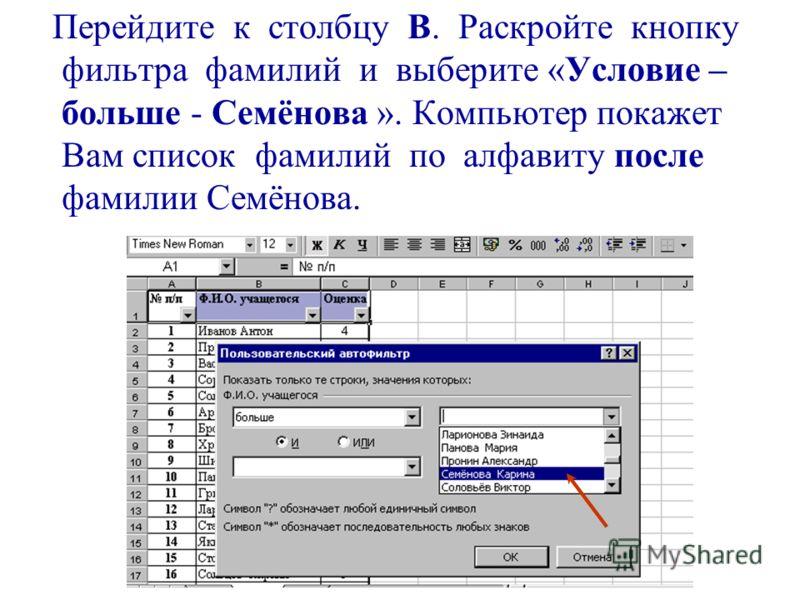 Перейдите к столбцу В. Раскройте кнопку фильтра фамилий и выберите «Условие – больше - Семёнова ». Компьютер покажет Вам список фамилий по алфавиту после фамилии Семёнова.