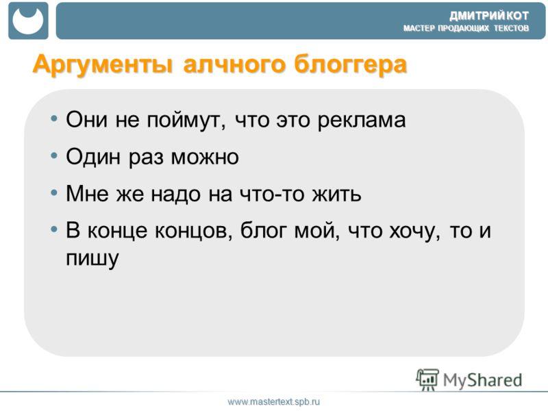 ДМИТРИЙ КОТ МАСТЕР ПРОДАЮЩИХ ТЕКСТОВ www.mastertext.spb.ru Они не поймут, что это реклама Один раз можно Мне же надо на что-то жить В конце концов, блог мой, что хочу, то и пишу Аргументы алчного блоггера