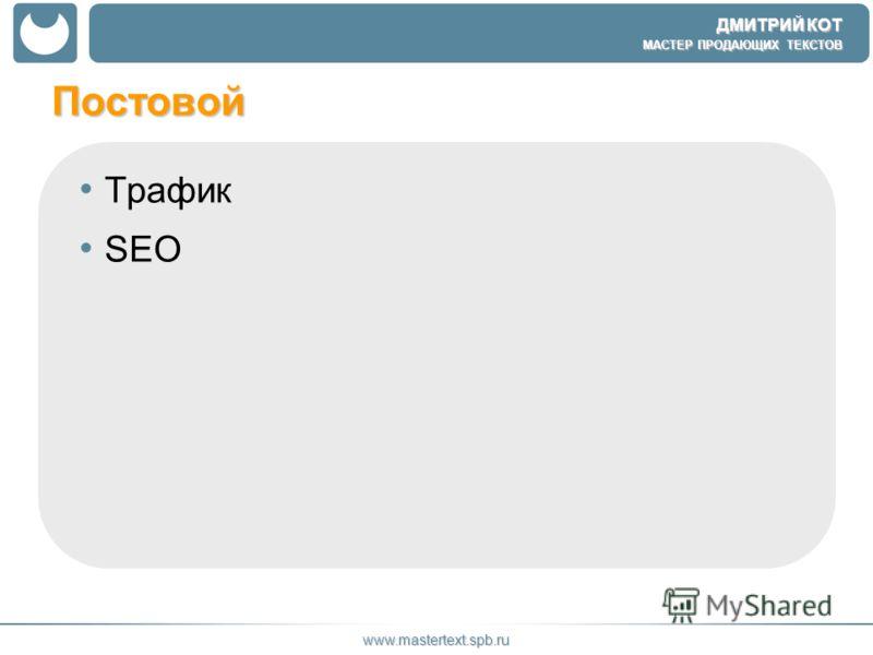 ДМИТРИЙ КОТ МАСТЕР ПРОДАЮЩИХ ТЕКСТОВ www.mastertext.spb.ru Постовой Трафик SEO