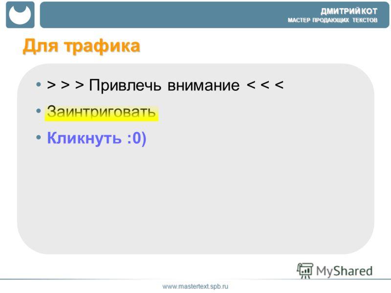 ДМИТРИЙ КОТ МАСТЕР ПРОДАЮЩИХ ТЕКСТОВ www.mastertext.spb.ru Для трафика > > > Привлечь внимание < < < Заинтриговать Кликнуть :0)
