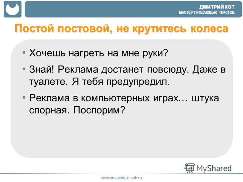 ДМИТРИЙ КОТ МАСТЕР ПРОДАЮЩИХ ТЕКСТОВ www.mastertext.spb.ru Постой постовой, не крутитесь колеса Хочешь нагреть на мне руки? Знай! Реклама достанет повсюду. Даже в туалете. Я тебя предупредил. Реклама в компьютерных играх… штука спорная. Поспорим?