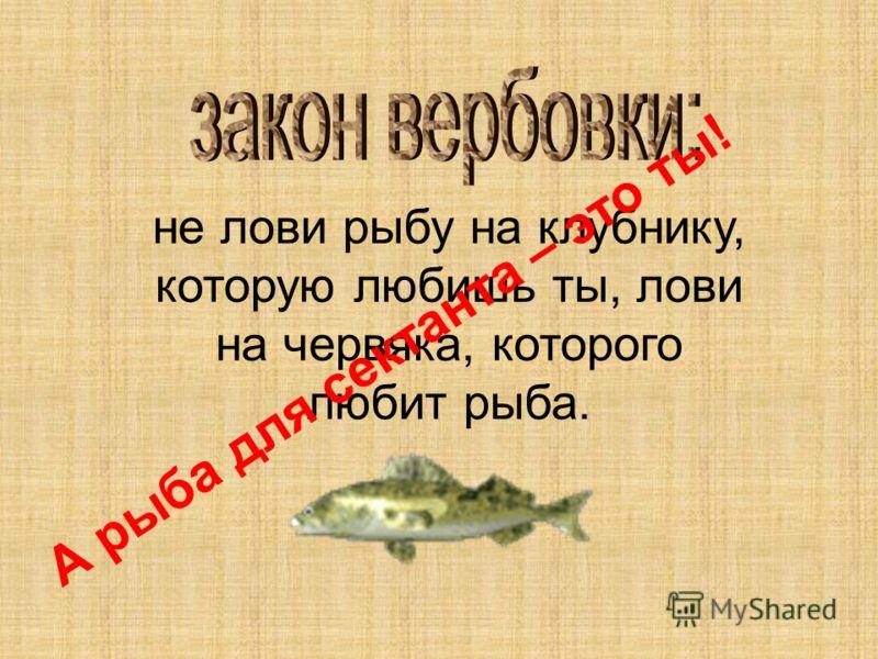 не лови рыбу на клубнику, которую любишь ты, лови на червяка, которого любит рыба. А рыба для сектанта – это ты!