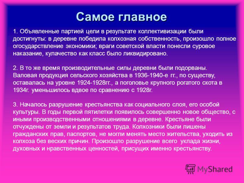 Самое главное 1. Объявленные партией цели в результате коллективизации были достигнуты: в деревне победила колхозная собственность, произошло полное огосударствление экономики; враги советской власти понесли суровое наказание, кулачество как класс бы