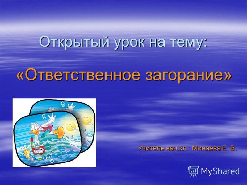 Открытый урок на тему: «Ответственное загорание» Учитель нач.кл.: Минаева Е. В.