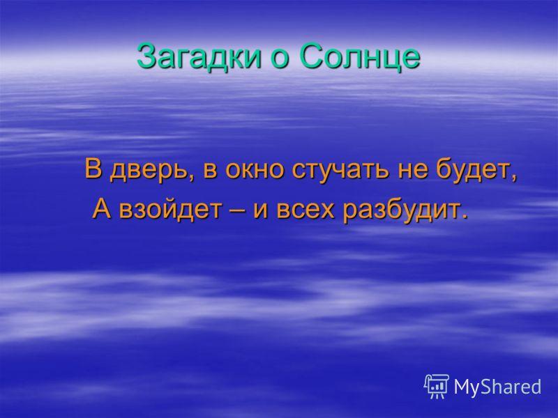 Загадки о Солнце В дверь, в окно стучать не будет, В дверь, в окно стучать не будет, А взойдет – и всех разбудит.