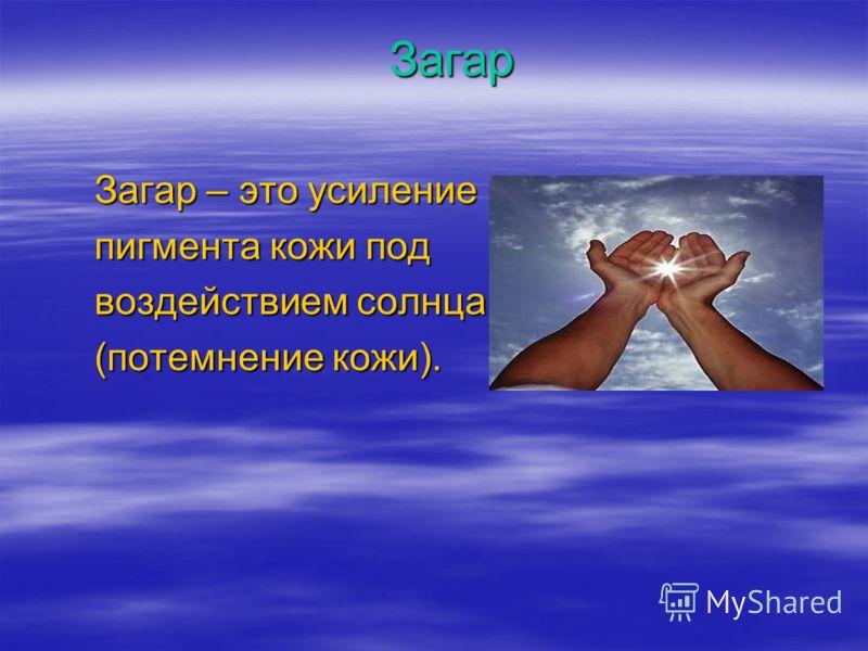 Загар Загар – это усиление пигмента кожи под воздействием солнца (потемнение кожи).