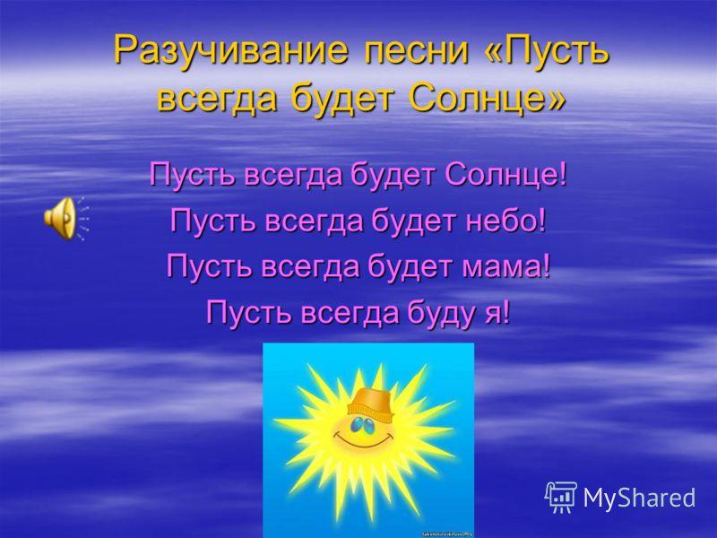 Разучивание песни «Пусть всегда будет Солнце» Пусть всегда будет Солнце! Пусть всегда будет небо! Пусть всегда будет мама! Пусть всегда буду я!