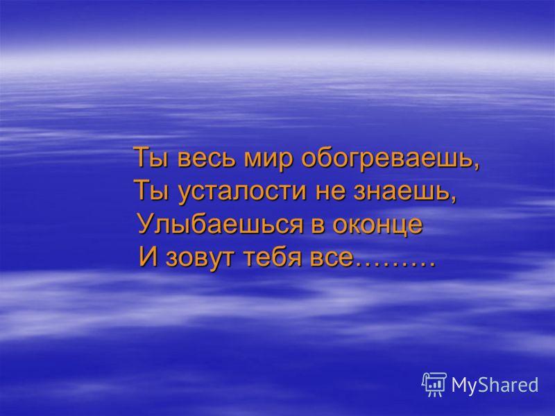 Ты весь мир обогреваешь, Ты усталости не знаешь, Улыбаешься в оконце И зовут тебя все……… Ты весь мир обогреваешь, Ты усталости не знаешь, Улыбаешься в оконце И зовут тебя все………