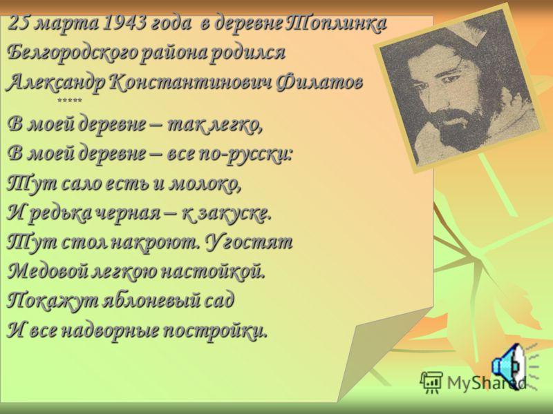 25 марта 1943 года в деревне Топлинка Белгородского района родился Александр Константинович Филатов ***** ***** В моей деревне – так легко, В моей деревне – все по-русски: Тут сало есть и молоко, И редька черная – к закуске. Тут стол накроют. Угостят