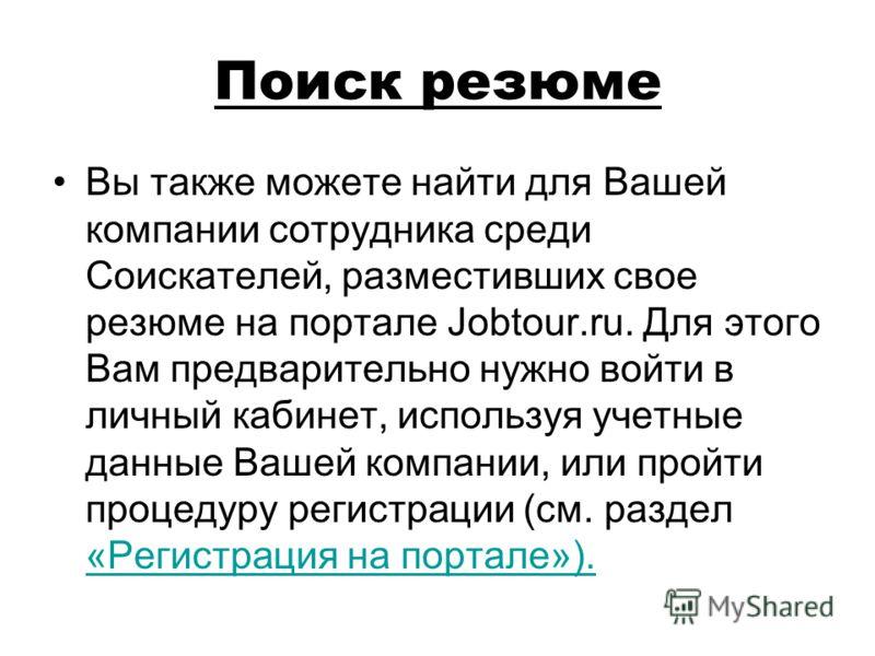 Поиск резюме Вы также можете найти для Вашей компании сотрудника среди Соискателей, разместивших свое резюме на портале Jobtour.ru. Для этого Вам предварительно нужно войти в личный кабинет, используя учетные данные Вашей компании, или пройти процеду