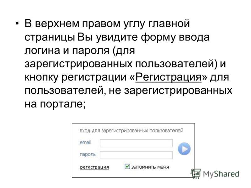 В верхнем правом углу главной страницы Вы увидите форму ввода логина и пароля (для зарегистрированных пользователей) и кнопку регистрации «Регистрация» для пользователей, не зарегистрированных на портале;